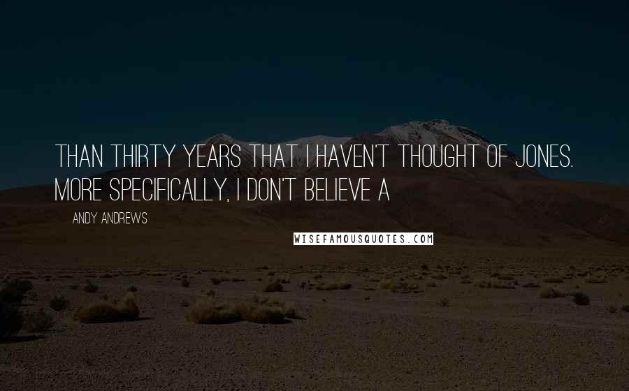 Andy Andrews quotes: Than thirty years that I haven't thought of Jones. More specifically, I don't believe a