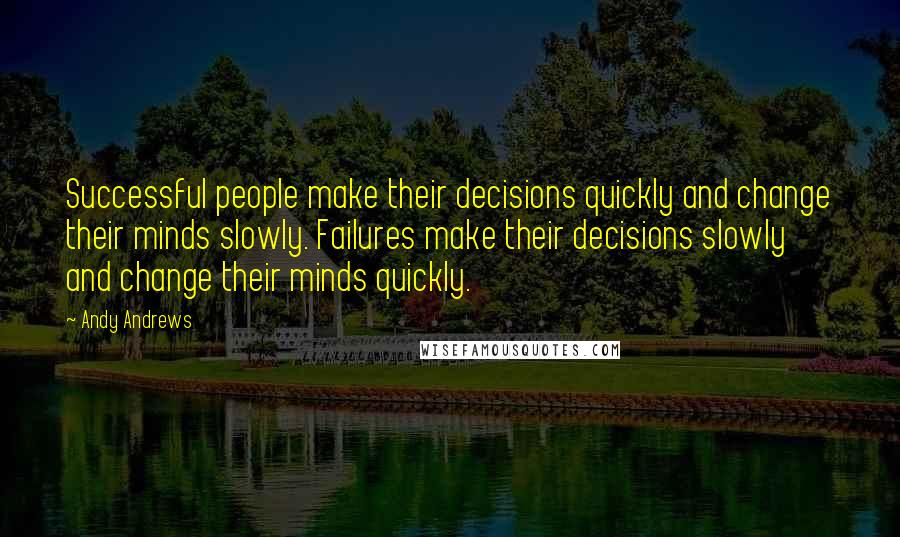 Andy Andrews quotes: Successful people make their decisions quickly and change their minds slowly. Failures make their decisions slowly and change their minds quickly.