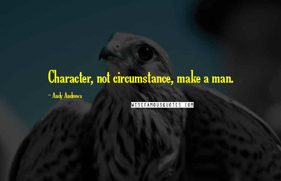 Andy Andrews quotes: Character, not circumstance, make a man.