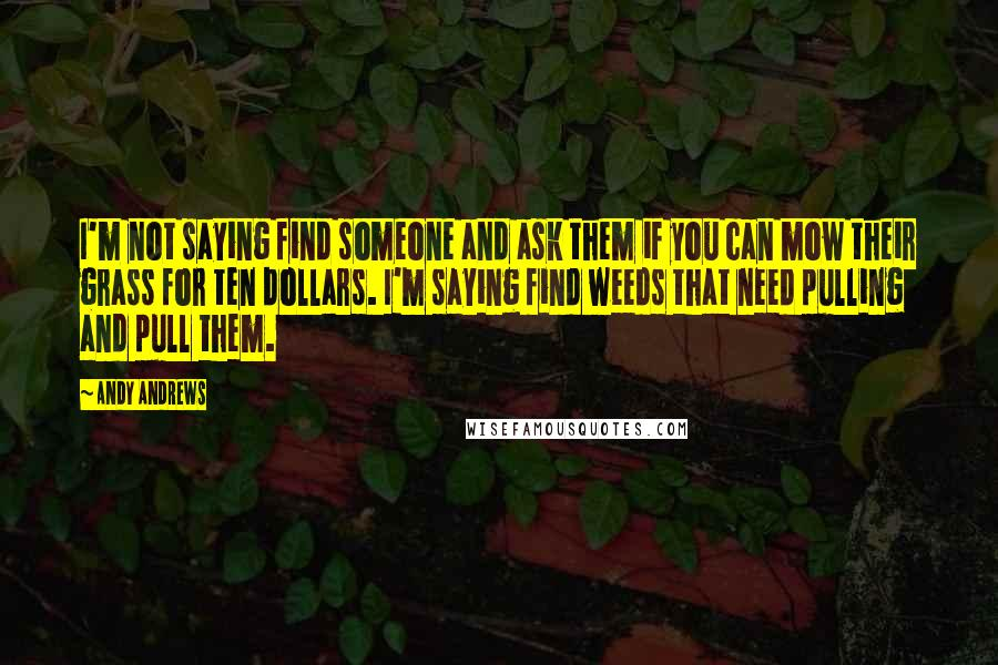 Andy Andrews quotes: I'm not saying find someone and ask them if you can mow their grass for ten dollars. I'm saying find weeds that need pulling and pull them.