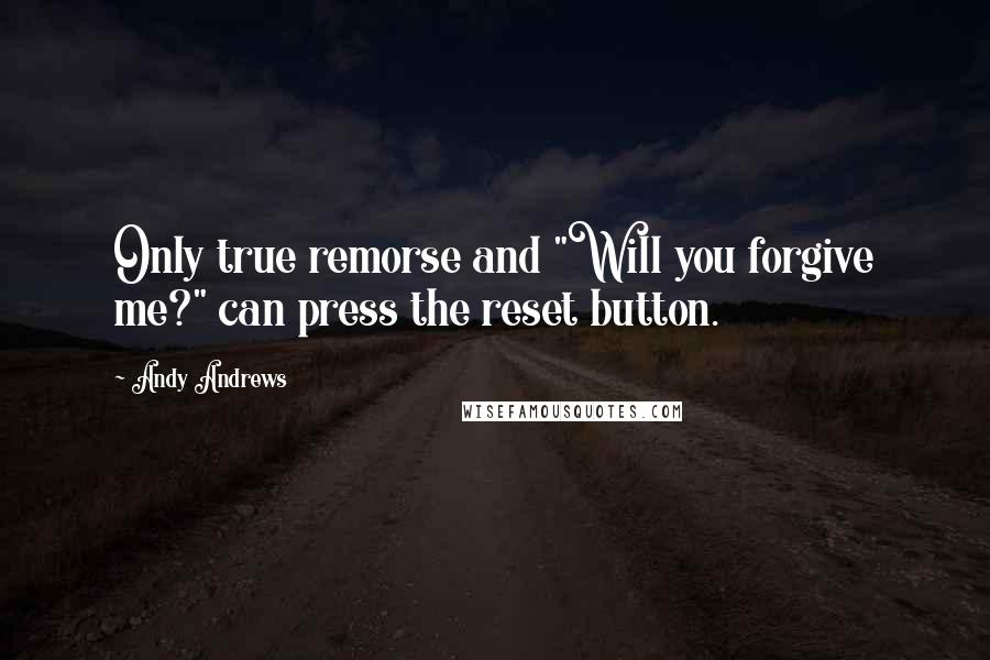 """Andy Andrews quotes: Only true remorse and """"Will you forgive me?"""" can press the reset button."""