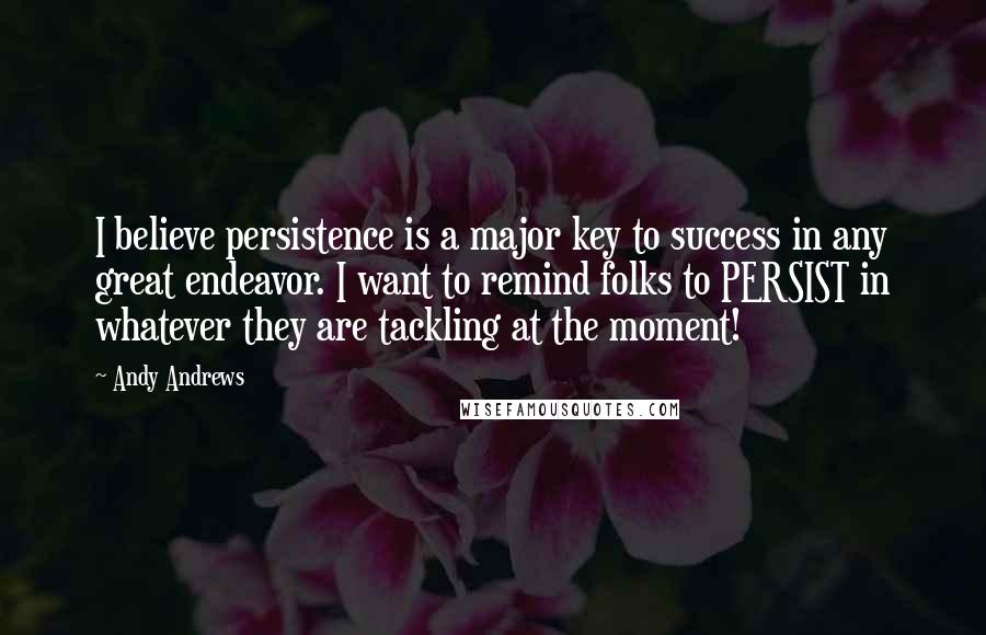 Andy Andrews quotes: I believe persistence is a major key to success in any great endeavor. I want to remind folks to PERSIST in whatever they are tackling at the moment!