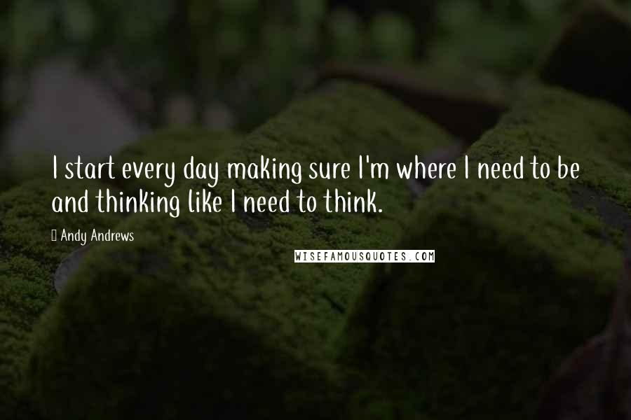 Andy Andrews quotes: I start every day making sure I'm where I need to be and thinking like I need to think.