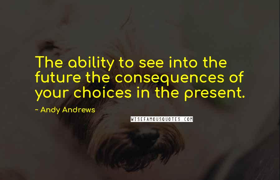 Andy Andrews quotes: The ability to see into the future the consequences of your choices in the present.