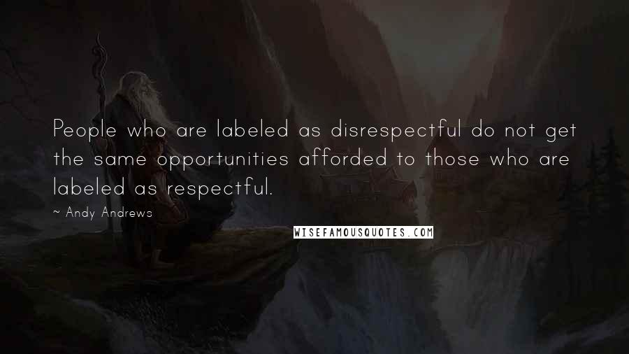 Andy Andrews quotes: People who are labeled as disrespectful do not get the same opportunities afforded to those who are labeled as respectful.