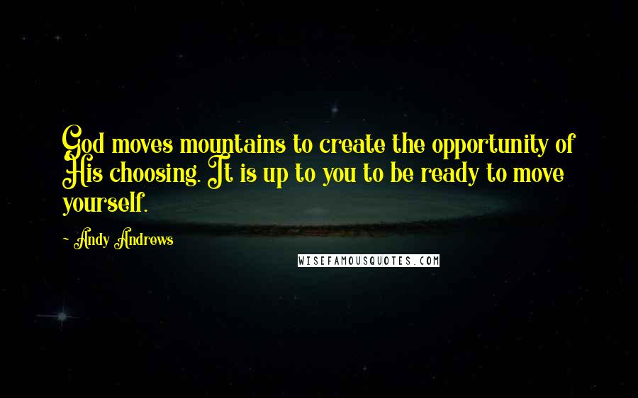 Andy Andrews quotes: God moves mountains to create the opportunity of His choosing. It is up to you to be ready to move yourself.