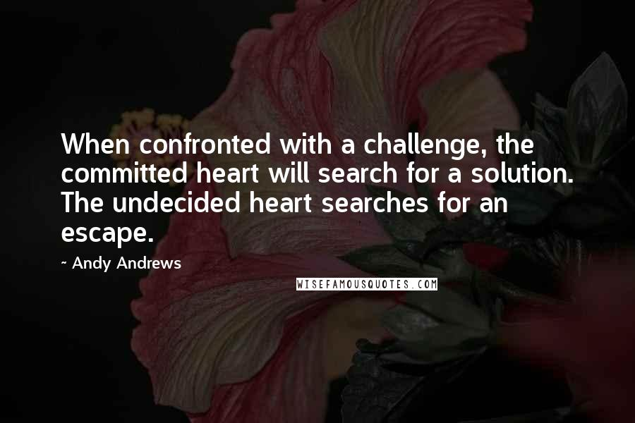 Andy Andrews quotes: When confronted with a challenge, the committed heart will search for a solution. The undecided heart searches for an escape.