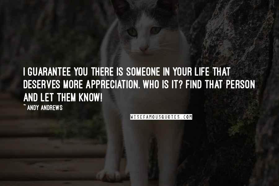 Andy Andrews quotes: I guarantee you there is someone in your life that deserves more appreciation. Who is it? Find that person and let them know!