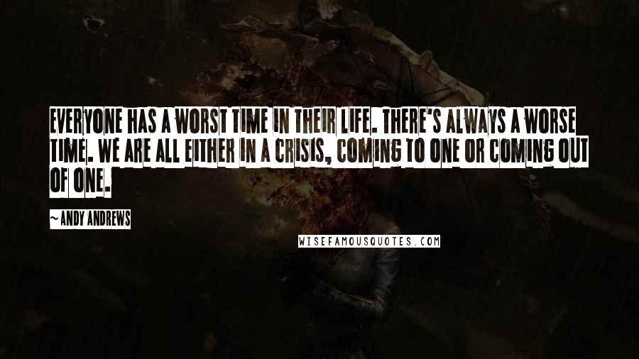 Andy Andrews quotes: Everyone has a worst time in their life. There's always a worse time. We are all either in a crisis, coming to one or coming out of one.