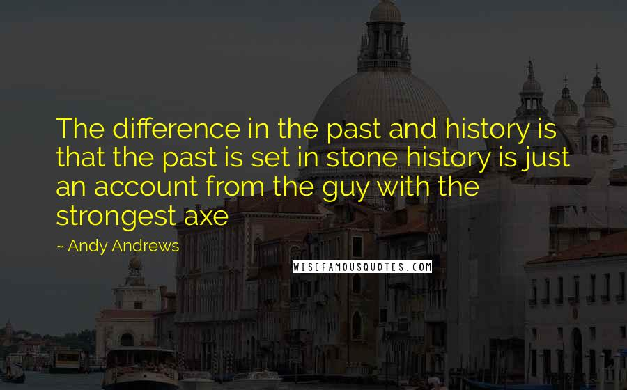 Andy Andrews quotes: The difference in the past and history is that the past is set in stone history is just an account from the guy with the strongest axe