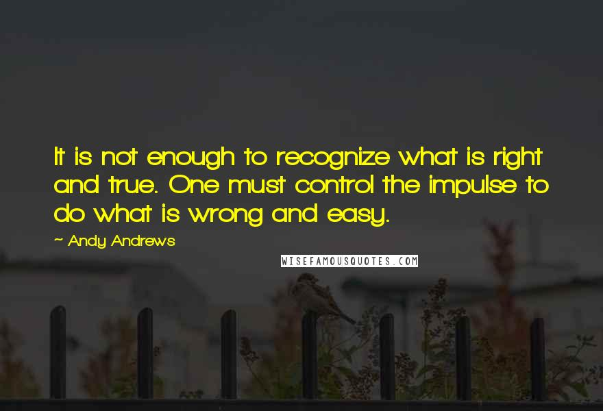 Andy Andrews quotes: It is not enough to recognize what is right and true. One must control the impulse to do what is wrong and easy.