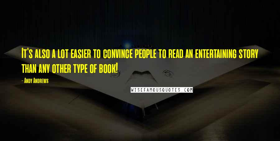 Andy Andrews quotes: It's also a lot easier to convince people to read an entertaining story than any other type of book!