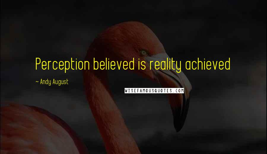 Andy August quotes: Perception believed is reality achieved