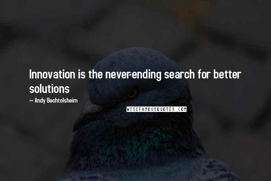 Andy Bechtolsheim quotes: Innovation is the never-ending search for better solutions