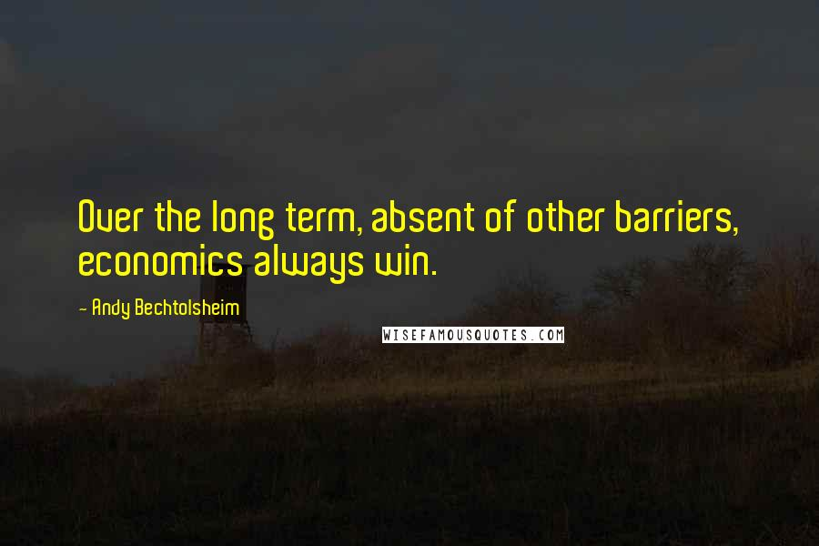 Andy Bechtolsheim quotes: Over the long term, absent of other barriers, economics always win.
