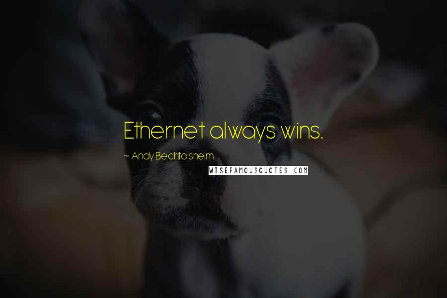 Andy Bechtolsheim quotes: Ethernet always wins.