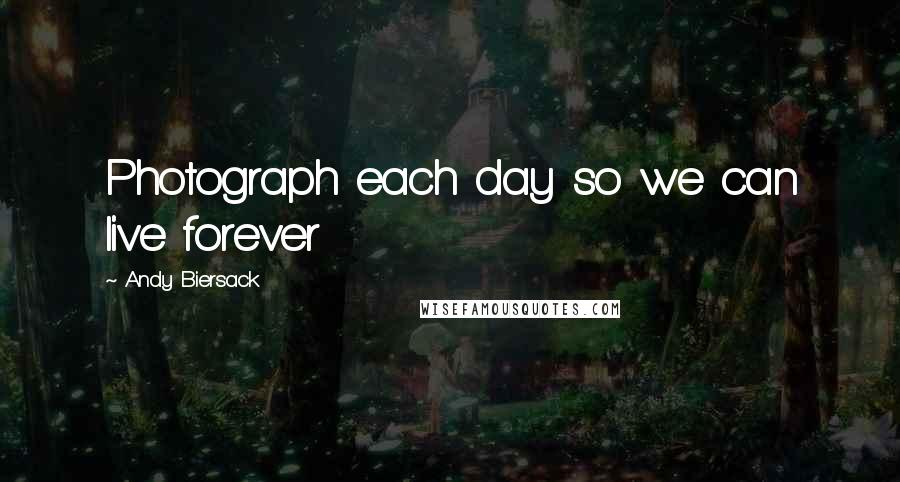Andy Biersack quotes: Photograph each day so we can live forever