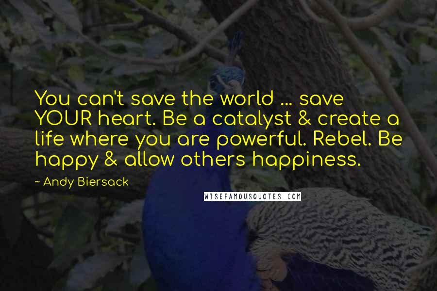 Andy Biersack quotes: You can't save the world ... save YOUR heart. Be a catalyst & create a life where you are powerful. Rebel. Be happy & allow others happiness.