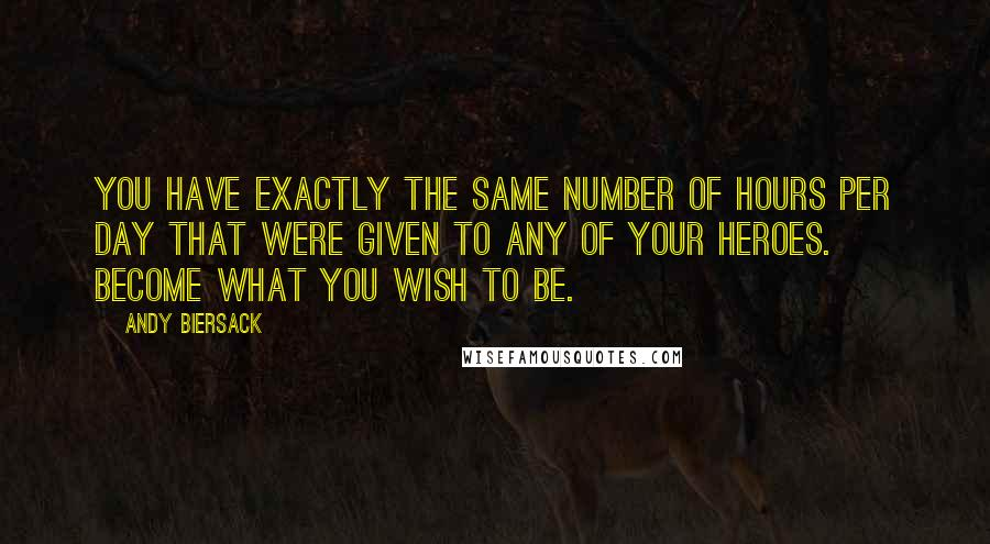 Andy Biersack quotes: You have exactly the same number of hours per day that were given to any of your heroes. Become what you wish to be.