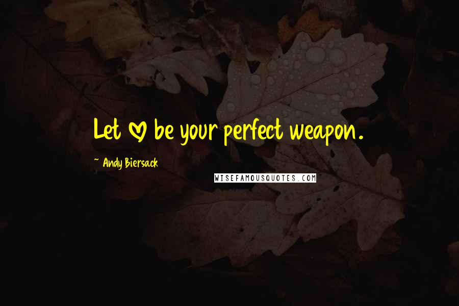 Andy Biersack quotes: Let love be your perfect weapon.