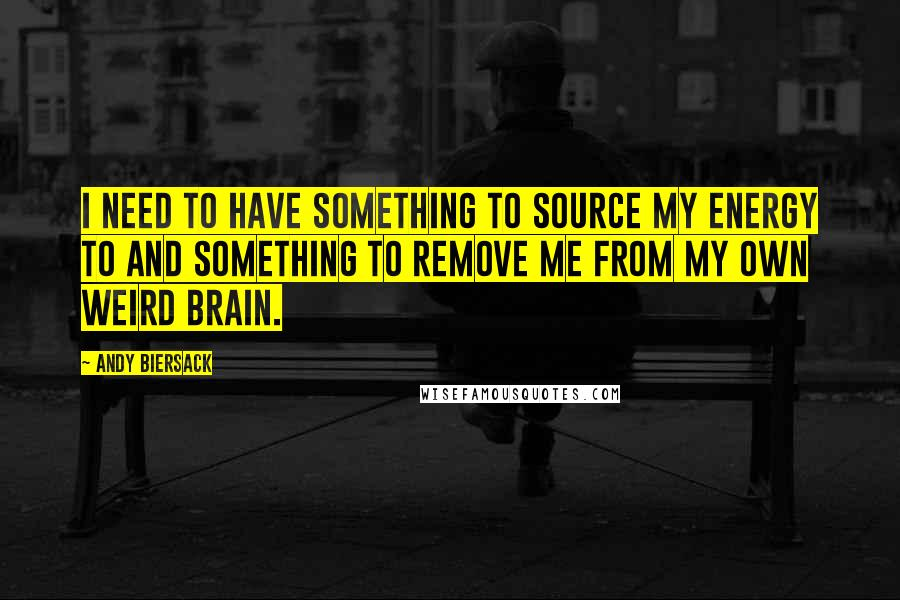 Andy Biersack quotes: I need to have something to source my energy to and something to remove me from my own weird brain.