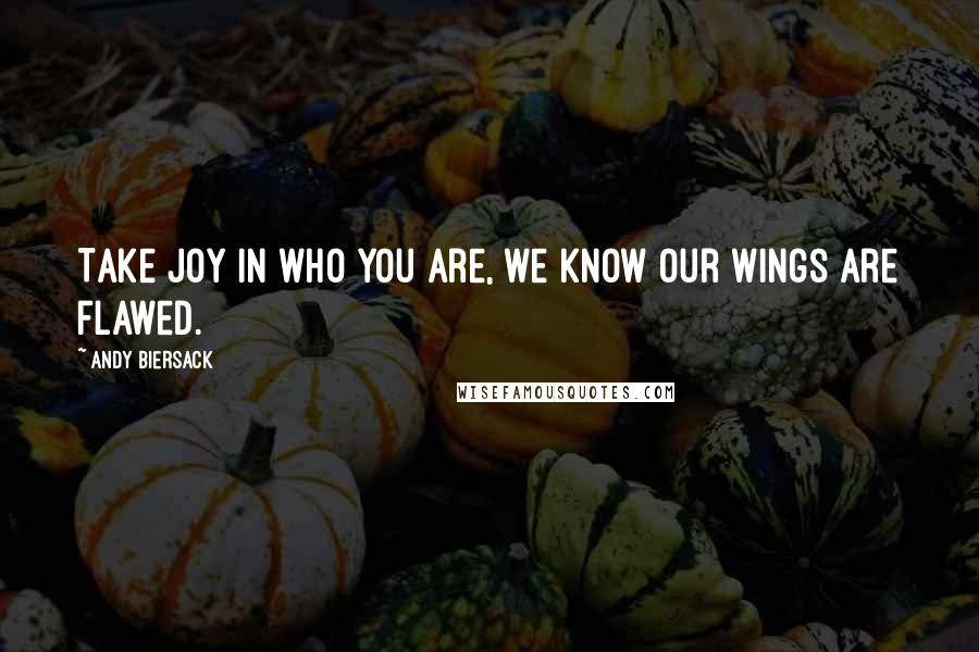 Andy Biersack quotes: Take joy in who you are, we know our wings are flawed.