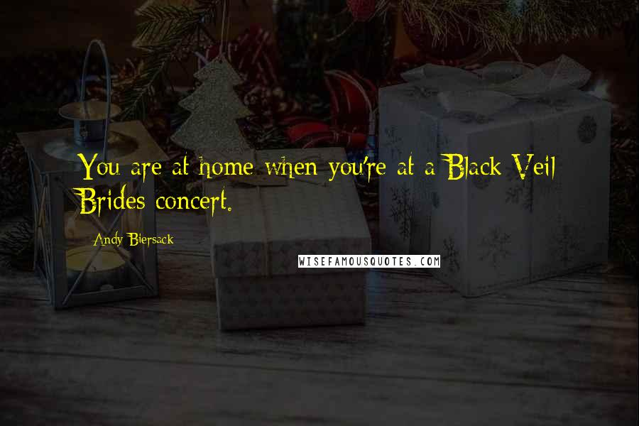 Andy Biersack quotes: You are at home when you're at a Black Veil Brides concert.