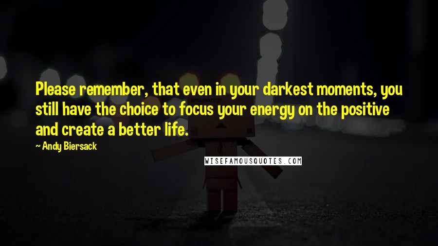 Andy Biersack quotes: Please remember, that even in your darkest moments, you still have the choice to focus your energy on the positive and create a better life.