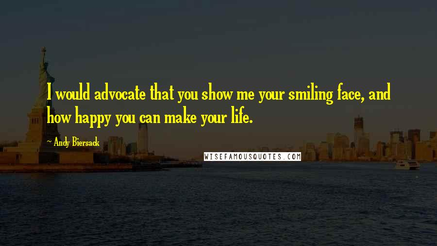 Andy Biersack quotes: I would advocate that you show me your smiling face, and how happy you can make your life.