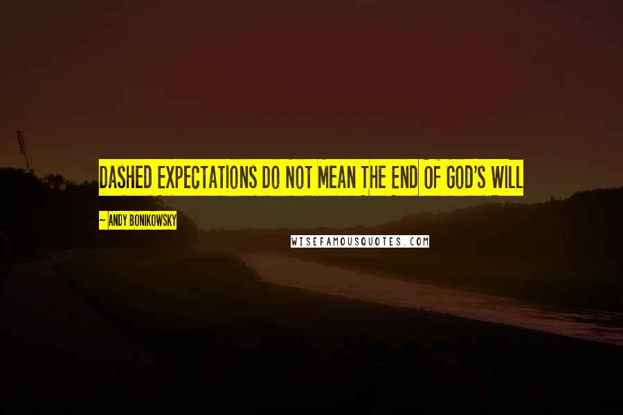 Andy Bonikowsky quotes: Dashed Expectations Do Not Mean The End Of God's Will