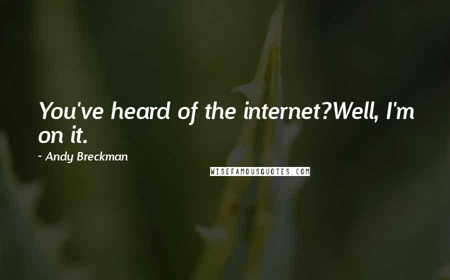 Andy Breckman quotes: You've heard of the internet?Well, I'm on it.