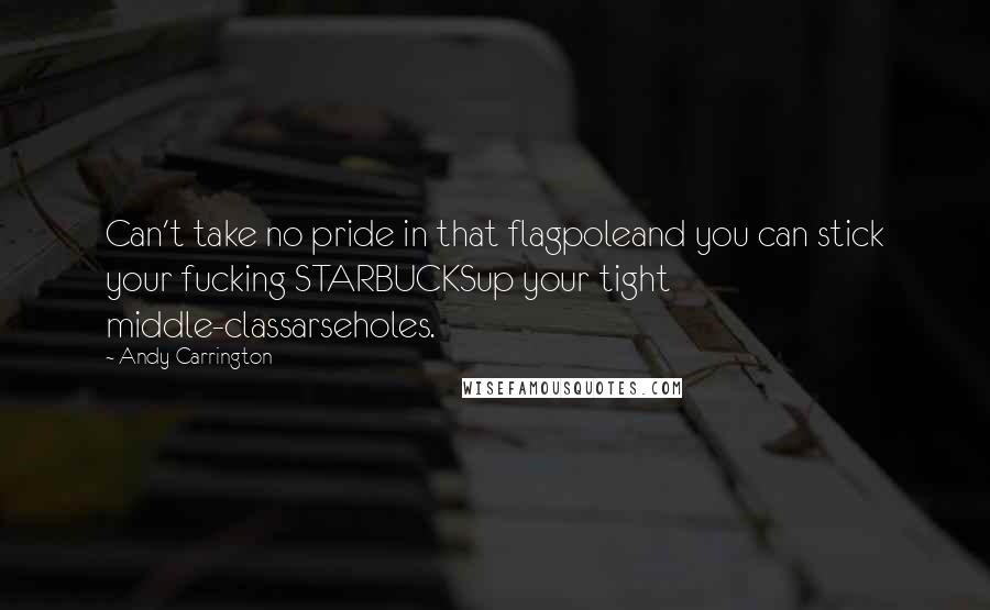 Andy Carrington quotes: Can't take no pride in that flagpoleand you can stick your fucking STARBUCKSup your tight middle-classarseholes.