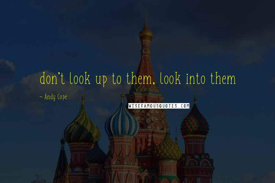 Andy Cope quotes: don't look up to them, look into them
