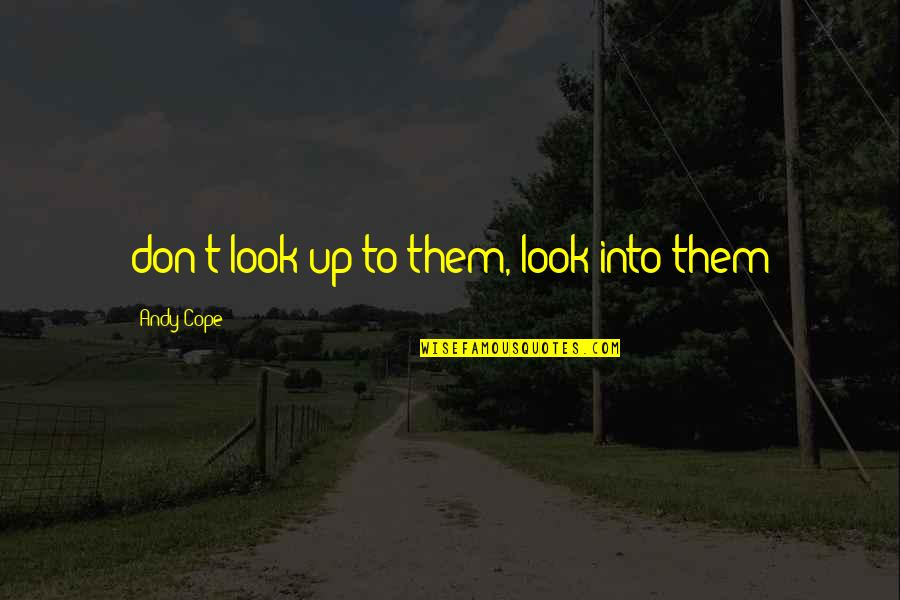 Andy Cope Quotes By Andy Cope: don't look up to them, look into them