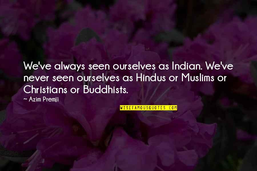 Andy Cope Quotes By Azim Premji: We've always seen ourselves as Indian. We've never