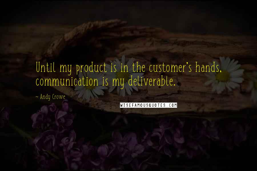 Andy Crowe quotes: Until my product is in the customer's hands, communication is my deliverable.