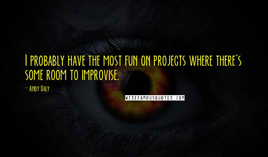Andy Daly quotes: I probably have the most fun on projects where there's some room to improvise.