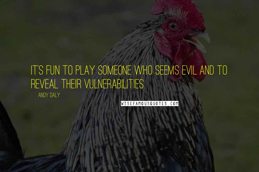 Andy Daly quotes: It's fun to play someone who seems evil and to reveal their vulnerabilities.