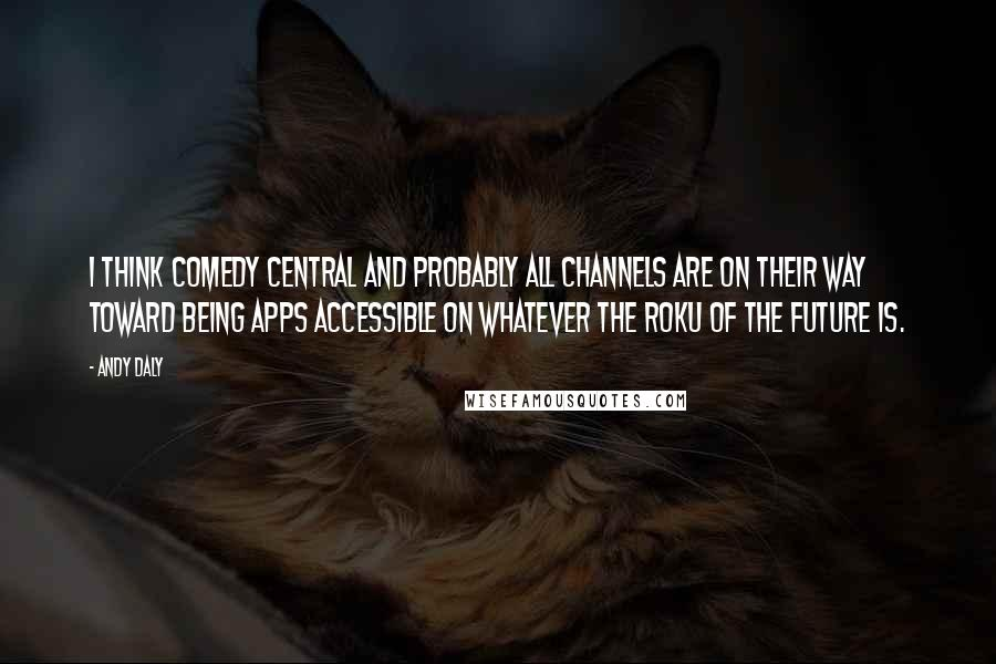 Andy Daly quotes: I think Comedy Central and probably all channels are on their way toward being apps accessible on whatever the Roku of the future is.