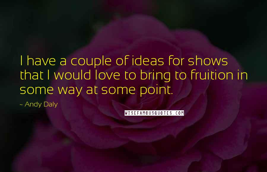 Andy Daly quotes: I have a couple of ideas for shows that I would love to bring to fruition in some way at some point.
