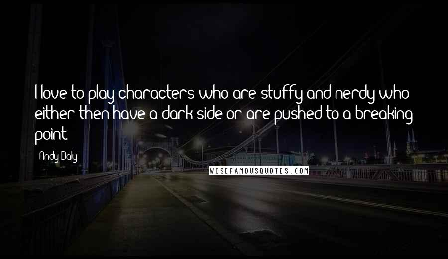 Andy Daly quotes: I love to play characters who are stuffy and nerdy who either then have a dark side or are pushed to a breaking point.