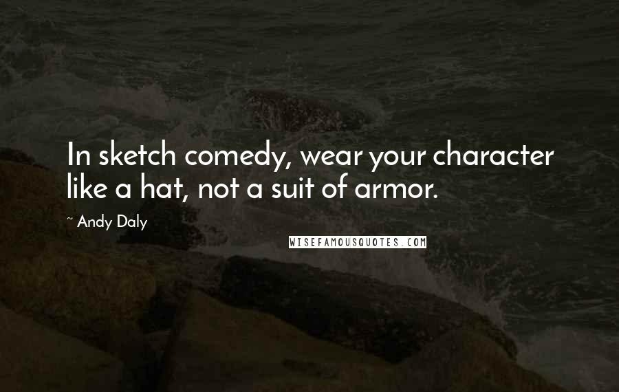 Andy Daly quotes: In sketch comedy, wear your character like a hat, not a suit of armor.
