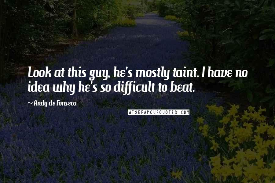 Andy De Fonseca quotes: Look at this guy, he's mostly taint. I have no idea why he's so difficult to beat.