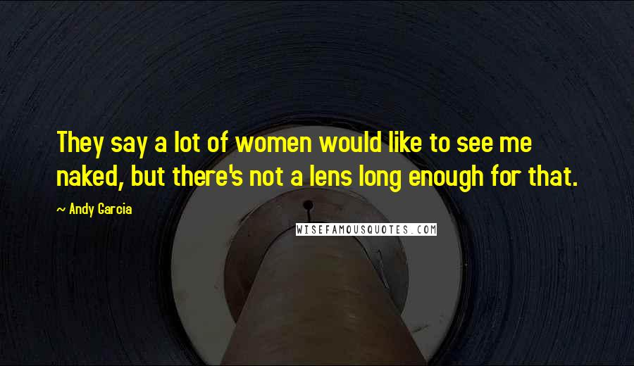 Andy Garcia quotes: They say a lot of women would like to see me naked, but there's not a lens long enough for that.