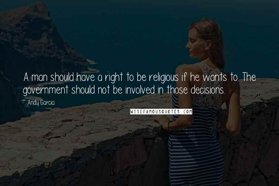 Andy Garcia quotes: A man should have a right to be religious if he wants to. The government should not be involved in those decisions.