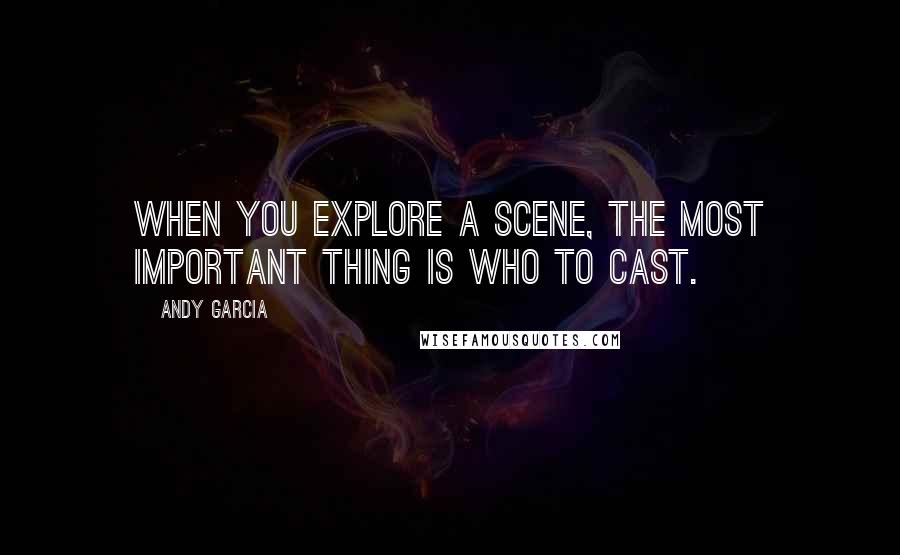 Andy Garcia quotes: When you explore a scene, the most important thing is who to cast.
