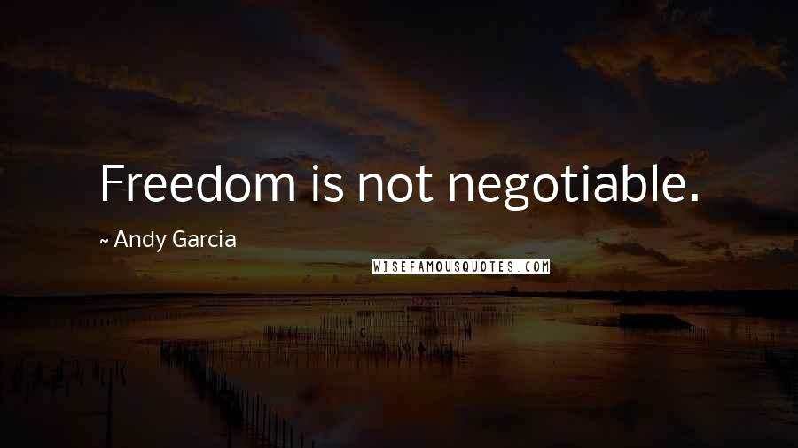 Andy Garcia quotes: Freedom is not negotiable.