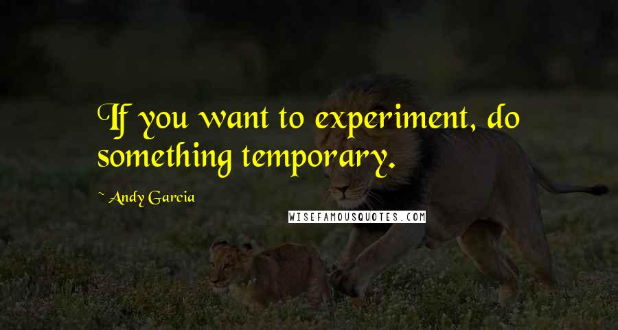 Andy Garcia quotes: If you want to experiment, do something temporary.