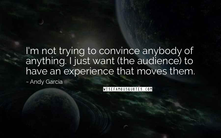 Andy Garcia quotes: I'm not trying to convince anybody of anything. I just want (the audience) to have an experience that moves them.