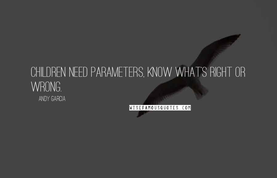 Andy Garcia quotes: Children need parameters, know what's right or wrong.